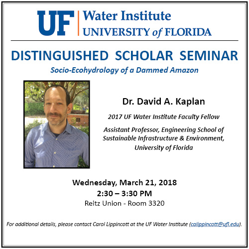 Flyer for Dr. Kaplan's Distinguished Scholar Seminar: Socio-Ecohydrology of a Damned Amazon; Wednesday, March 21, 2018; 2:30-3:30 PM; Reitz Union - Room 3320